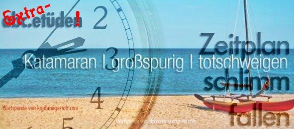 2020-06-06 Extra-Etüde Katamaran - großspurig - totschweigen (Olpo Olponator) + Zeitplan - schlimm - fallen (Gerhard 'Kopf u. Gestalt')